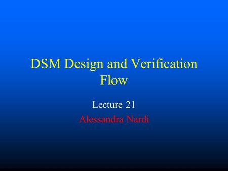 DSM Design and Verification Flow Lecture 21 Alessandra Nardi.