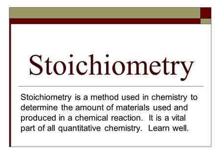 Stoichiometry Stoichiometry is a method used in chemistry to determine the amount of materials used and produced in a chemical reaction. It is a vital.