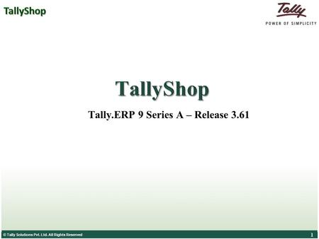 © Tally Solutions Pvt. Ltd. All Rights Reserved 1 1 Tally.ERP 9 Series A – Release 3.61.