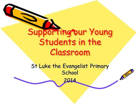 Supporting our Young Students in the Classroom St Luke the Evangelist Primary School 2014.