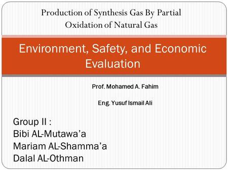 Production of Synthesis Gas By Partial Oxidation of Natural Gas Environment, Safety, and Economic Evaluation Group II : Bibi AL-Mutawa'a Mariam AL-Shamma'a.