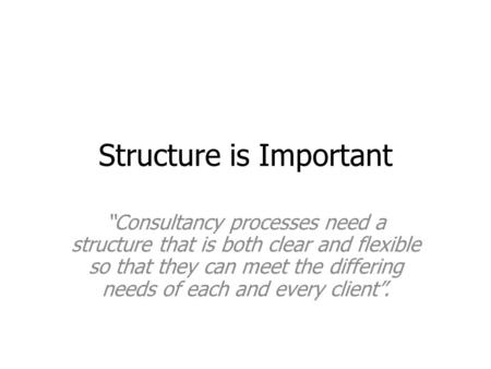 "Structure is Important ""Consultancy processes need a structure that is both clear and flexible so that they can meet the differing needs of each and every."