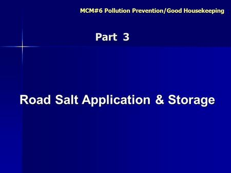 MCM#6 Pollution Prevention/Good Housekeeping Road Salt Application & Storage Road Salt Application & Storage Part 3 Part 3.