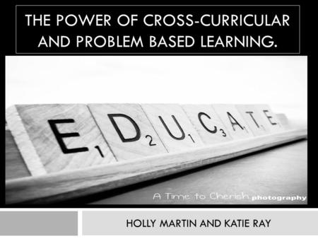 THE POWER OF CROSS-CURRICULAR AND PROBLEM BASED LEARNING. HOLLY MARTIN AND KATIE RAY.
