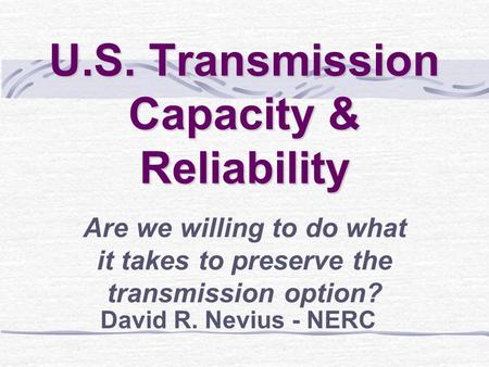 U.S. Transmission Capacity & Reliability Are we willing to do what it takes to preserve the transmission option? David R. Nevius - NERC.