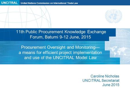 UNCITRAL United Nations Commission on International Trade Law 11th Public Procurement Knowledge Exchange Forum, Batumi 9-12 June, 2015 Procurement Oversight.
