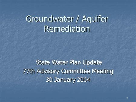 1 Groundwater / Aquifer Remediation State Water Plan Update State Water Plan Update 77th Advisory Committee Meeting 30 January 2004.