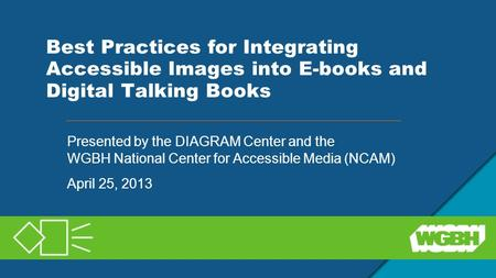 Best Practices for Integrating Accessible Images into E-books and Digital Talking Books Presented by the DIAGRAM Center and the WGBH National Center for.