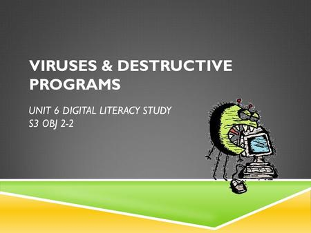 UNIT 6 DIGITAL LITERACY STUDY S3 OBJ 2-2 VIRUSES & DESTRUCTIVE PROGRAMS.