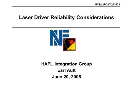Mercury Laser Driver Reliability Considerations HAPL Integration Group Earl Ault June 20, 2005 UCRL-POST-213303.