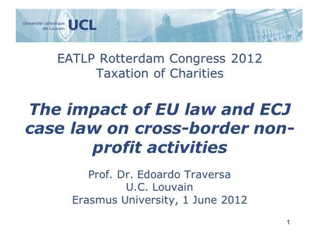 EATLP Rotterdam Congress 2012 Taxation of Charities The impact of EU law and ECJ case law on cross-border non- profit activities Prof. Dr. Edoardo Traversa.