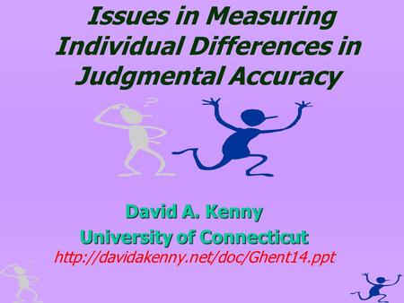 Issues in Measuring Individual Differences in Judgmental Accuracy David A. Kenny University of Connecticut University of Connecticut