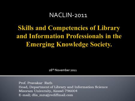 Prof. Pravakar Rath Head, Department of Library and Information Science Mizoram University, Aizawl-796004  ; NACLIN-2011 16.