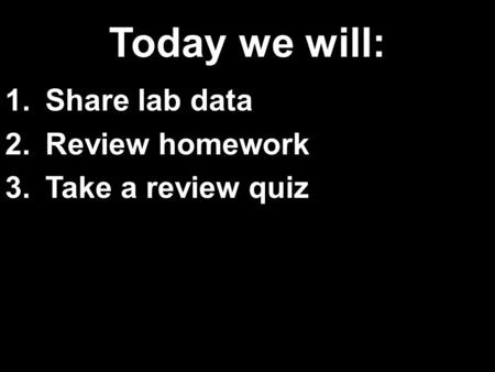 Today we will: 1.Share lab data 2.Review homework 3.Take a review quiz.