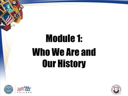 Module 1: Who We Are and Our History. 2 Module Objectives After this module, you should be able to: Explain the structure of the Military Health System.