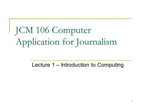 1 JCM 106 Computer Application for Journalism Lecture 1 – Introduction to Computing.