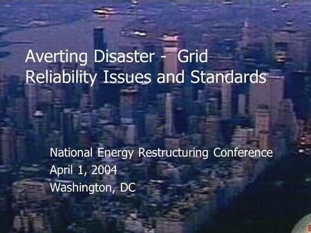 Averting Disaster - Grid Reliability Issues and Standards National Energy Restructuring Conference April 1, 2004 Washington, DC.