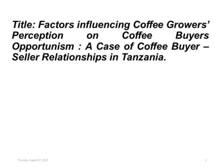 Title: Factors influencing Coffee Growers' Perception on Coffee Buyers Opportunism : A Case of Coffee Buyer – Seller Relationships in Tanzania. Thursday,