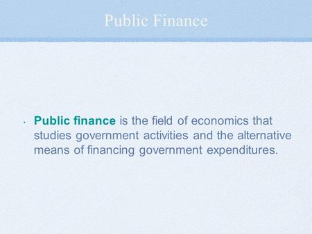Public Finance Public finance is the field of economics that studies government activities and the alternative means of financing government expenditures.