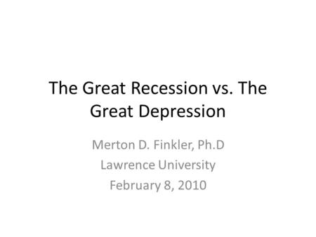 The Great Recession vs. The Great Depression Merton D. Finkler, Ph.D Lawrence University February 8, 2010.