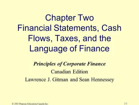 © 2005 Pearson Education Canada Inc. 2-1 Chapter Two Financial Statements, Cash Flows, Taxes, and the Language of Finance Principles of Corporate Finance.