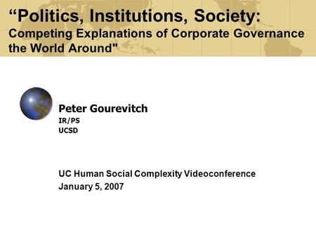 """Politics, Institutions, Society: Competing Explanations of Corporate Governance the World Around Peter Gourevitch IR/PS UCSD UC Human Social Complexity."