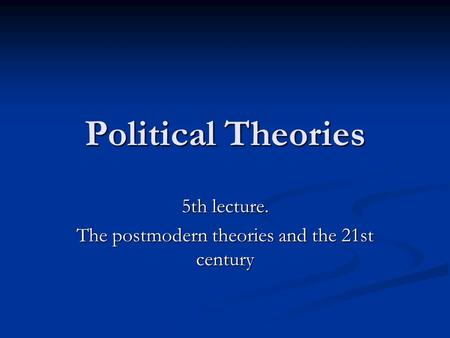 Political <strong>Theories</strong> 5th lecture. The postmodern <strong>theories</strong> and the 21st century.