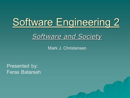 Software Engineering 2 Software and Society Mark J. Christensen Presented by: Feras Batarseh.