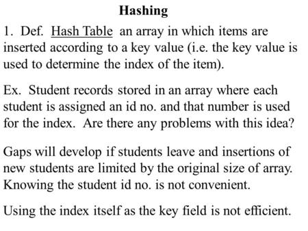 Hashing 1. Def. Hash Table an array in which items are inserted according to a key value (i.e. the key value is used to determine the index of the item).
