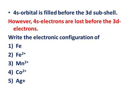 4s-orbital is filled before the 3d sub-shell. However, 4s-electrons are lost before the 3d- electrons. Write the electronic configuration of 1)Fe 2)Fe.