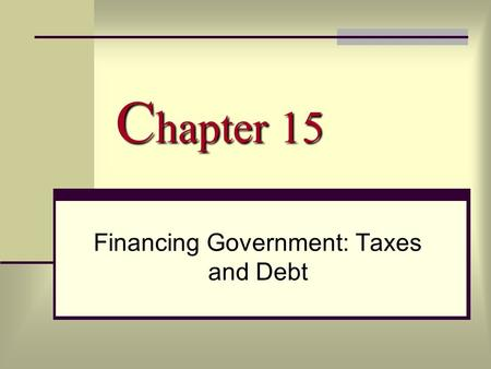 C hapter 15 Financing Government: Taxes and Debt.