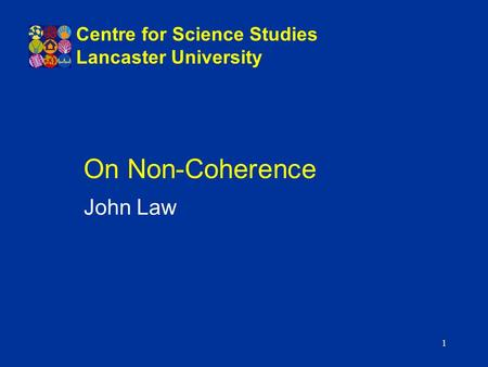 1 On Non-Coherence John Law Centre for Science Studies Lancaster University.
