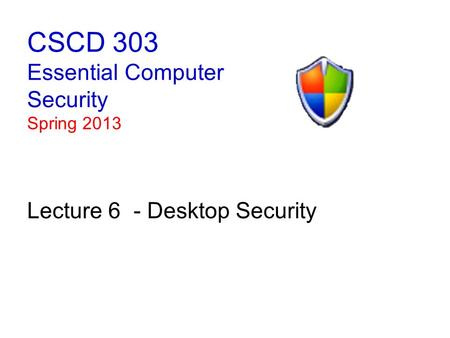 CSCD 303 Essential Computer Security Spring 2013 Lecture 6 - Desktop Security.