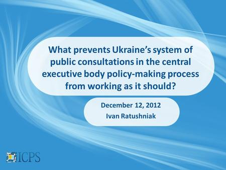 What prevents Ukraine's system of public consultations in the central executive body policy-making process from working as it should? December 12, 2012.