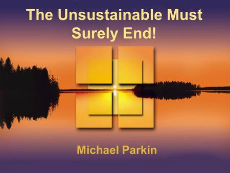 The Unsustainable Must Surely End! Michael Parkin.