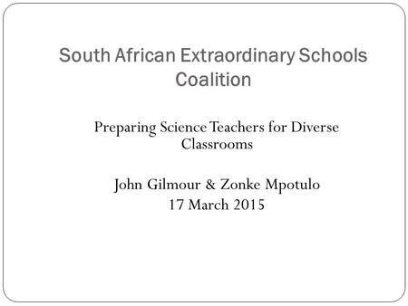 South African Extraordinary Schools Coalition Preparing Science Teachers for Diverse Classrooms John Gilmour & Zonke Mpotulo 17 March 2015.
