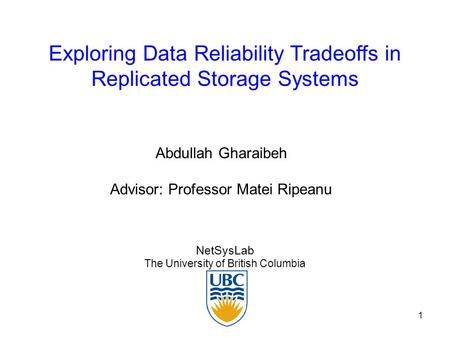 1 Exploring Data Reliability Tradeoffs in Replicated Storage Systems NetSysLab The University of British Columbia Abdullah Gharaibeh Advisor: Professor.