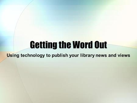 Getting the Word Out Using technology to publish your library news and views.