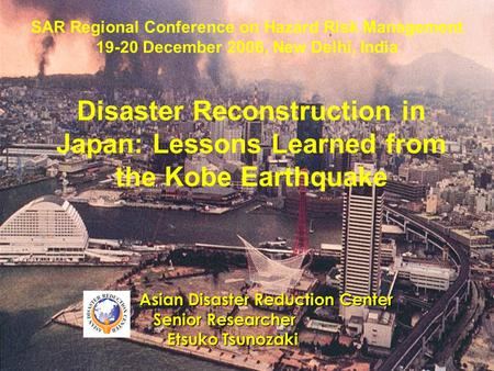 Disaster Reconstruction in Japan: Lessons Learned from the Kobe Earthquake Asian Disaster Reduction Center Senior Researcher Senior Researcher Etsuko Tsunozaki.