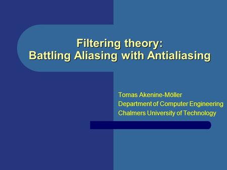 Filtering theory: Battling Aliasing with Antialiasing Tomas Akenine-Möller Department of Computer Engineering Chalmers University of Technology.