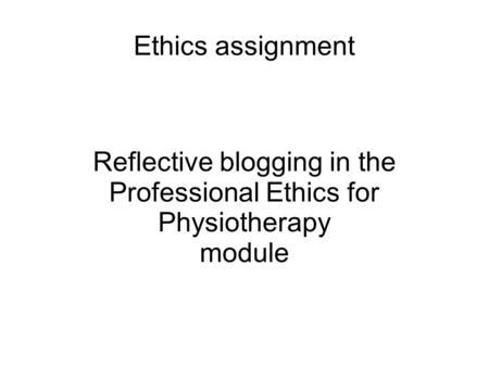 Ethics assignment Reflective blogging in the Professional Ethics for Physiotherapy module.