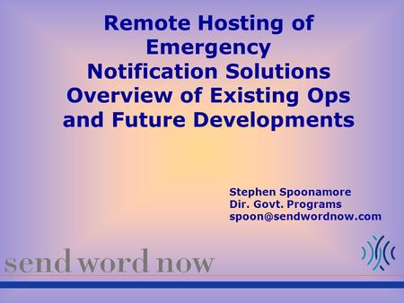 Remote Hosting of Emergency Notification Solutions Overview of Existing Ops and Future Developments Stephen Spoonamore Dir. Govt. Programs