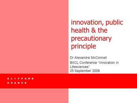"Innovation, public health & the precautionary principle Dr Alexandra McConnell BIICL Conference ""Innovation in Lifesciences"" 25 September 2008."