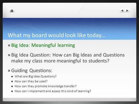 What my board would look like today… Big Idea: Meaningful learning Big Idea Question: How can Big Ideas and Questions make my class more meaningful to.