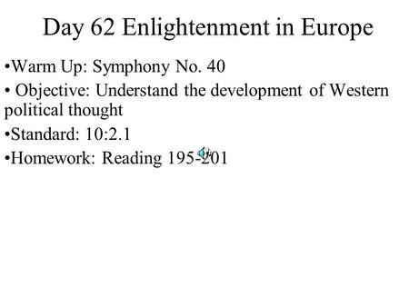 Day 62 Enlightenment in Europe Warm Up: Symphony No. 40 Objective: Understand the development of Western political thought Standard: 10:2.1 Homework: Reading.