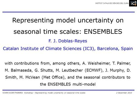 WWRP/WCRP/THORPEX Workshop – Representing model uncertainty on seasonal time scales2 December 2010 INSTITUT CATALÀ DE CIÈNCIES DEL CLIMA Representing model.