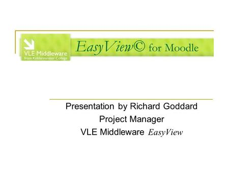 EasyView© for Moodle Presentation by Richard Goddard Project Manager VLE Middleware EasyView.