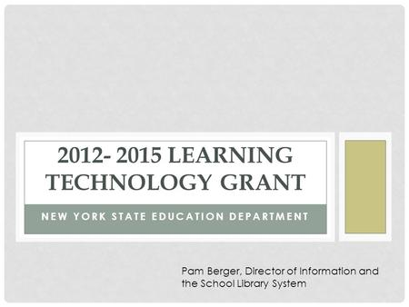 NEW YORK STATE EDUCATION DEPARTMENT 2012- 2015 LEARNING TECHNOLOGY GRANT Pam Berger, Director of Information and the School Library System.