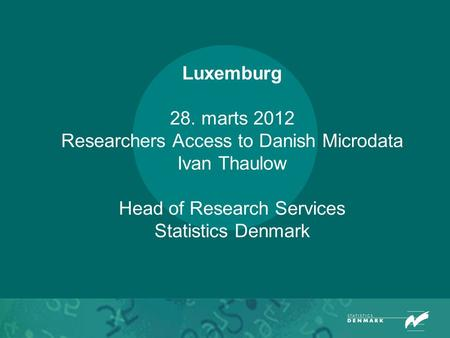 Luxemburg 28. marts 2012 Researchers Access to Danish Microdata Ivan Thaulow Head of Research Services Statistics Denmark.