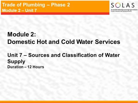 Trade of Plumbing – Phase 2 Module 2 – Unit 7 Module 2: Domestic Hot and Cold Water Services Unit 7 – Sources and Classification of Water Supply Duration.